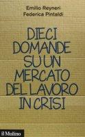 Dieci domande su un mercato del lavoro in crisi - Emilio Reyneri, Federica Pintaldi