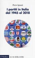 I partiti in Italia dal 1945 al 2018 - Ignazi Piero
