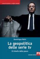 La geopolitica delle serie TV. Il trionfo della paura - Moïsi Dominique