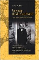 La casa di via Garibaldi. Come ho catturato Adolf Eichmann - Isser Harel