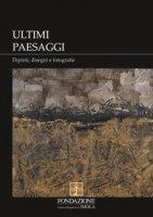 Ultimi paesaggi. Catalogo della mostra (Imola, 22 novembre 2018-3 febbraio 2019). Ediz. illustrata