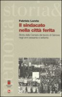 Il sindacato nella città ferita. Storia della Camera del lavoro di Genova negli anni sessanta e settanta - Loreto Fabrizio