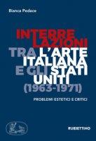 Interrelazioni tra l'arte italiana e gli Stati Uniti (1963-1971). Problemi estetici e critici - Pedace Bianca