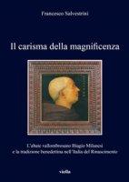 Il carisma della magnificenza. L'abate vallombrosano Biagio Milanesi e la tradizione benedettina nell'Italia del Rinascimento - Salvestrini F.