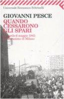 Quando cessarono gli spari. 23 aprile6 maggio 1945: la liberazione di Milano - Pesce Giovanni