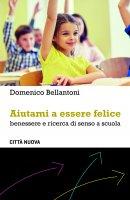 Aiutami a essere felice. benessere e ricerca di senso a scuola. - Domenico Bellantoni