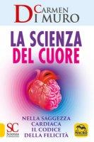 La scienza del cuore. Nella saggezza cardiaca il codice della felicità - Di Muro Carmen