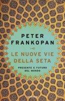 Le nuove vie della seta. Presente e futuro del mondo - Frankopan Peter