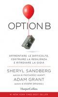 Option B. Affrontare le difficoltà, costruire la resilienza e ritrovare la gioia - Sandberg Sheryl, Grant Adam
