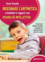 Insegnare l'aritmetica a bambini e ragazzi con disabilità intellettiva. Un percorso didattico facilitato e graduale per l'apprendimento dei primi calcoli - Vianello Renzo