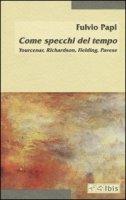 Come specchi del tempo. Yourcenar, Richardson, Fielding, Pavese - Papi Fulvio