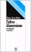 L'altra dimensione. Escatologia cristiana - Ruiz de la Pena Juan L.