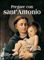 Pregare con sant'Antonio. Il Santo che il mondo ama - Giordano Tollardo