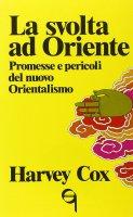 La svolta ad Oriente. Promesse e pericoli del nuovo orientalismo - Cox Harvey
