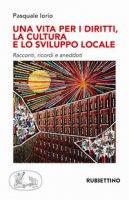 Una vita per i diritti. La cultura e lo sviluppo locale - Iorio Pasquale