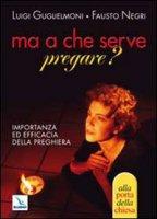 Ma a che serve pregare? Importanza ed efficacia della preghiera - Guglielmoni Luigi, Negri Fausto