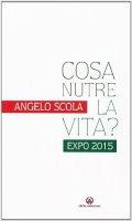 Cosa nutre la vita?. Expo 2015. di Angelo Scola su LibreriadelSanto.it