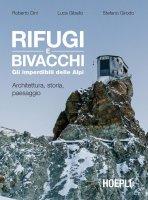 Rifugi e bivacchi. Gli imperdibili delle Alpi - Roberto Dini, Luca Gibello, Stefano Girodo