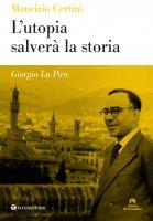 Utopia salverà la storia. Giorgio La Pira. (L') - Maurizio Certini