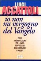 «Io non mi vergogno del Vangelo» (Romani 1, 16). Dieci provocazioni per la vita quotidiana del cristiano comune - Accattoli Luigi