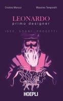 Leonardo primo designer. Idee, sogni, progetti - Morozzi Cristina, Temporelli Massimo