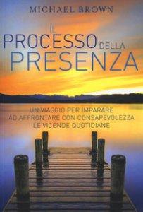 Copertina di 'Il processo della presenza. Un viaggio per imparare ad affrontare con consapevolezza le vicende quotidiane'