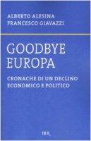 Goodbye Europa. Cronache di un declino economico e politico - Alesina Alberto, Giavazzi Francesco