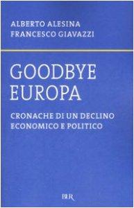 Copertina di 'Goodbye Europa. Cronache di un declino economico e politico'