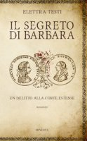 Il segreto di Barbara. Un delitto alla corte estense - Testi Elettra