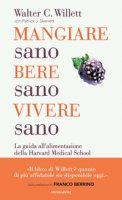 Mangiare sano, bere sano, vivere sano. La guida all'alimentazione dell'Harvard Medical School - Willett Walter C., Skerrett Patrick J.