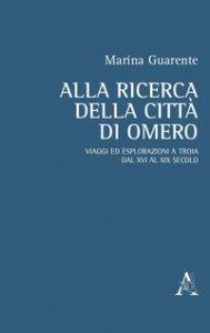 Copertina di 'Alla ricerca della città di Omero. Viaggi ed esplorazioni a Troia dal XVI al XIX secolo'