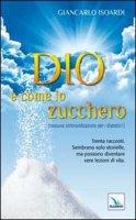 Dio � come lo zucchero (nessuna controindicazione per i diabetici!) - Isoardi Giancarlo