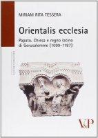 Orientalis ecclesia. Papato, Chiesa e regno latino di Gerusalemme (1099-1187) - Miriam R. Tessera
