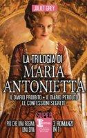 La trilogia di Maria Antonietta: Il diario perduto-Le confessioni segrete-I segreti di una regina - Grey Juliet