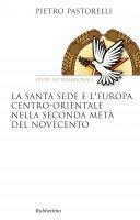 La Santa Sede e l'Europa centro-orientale nella seconda metà del Novecento - Pietro Pastorelli