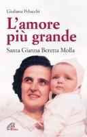 L'amore più grande. Santa Gianna Beretta Molla - Pelucchi Giuliana
