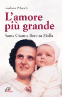 L'amore pi� grande. Santa Gianna Beretta Molla - Pelucchi Giuliana