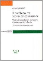 Bambino tra teoria ed educazione. Visioni, interpretazioni e problemi di pedagogia dell'infanzia (Il) - Andrea Bobbio