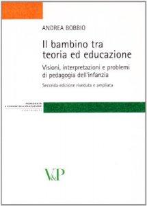 Copertina di 'Bambino tra teoria ed educazione. Visioni, interpretazioni e problemi di pedagogia dell'infanzia (Il)'