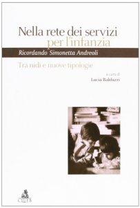 Copertina di 'Nella rete dei servizi per l'infanzia. Tra nidi e nuove tipologie. Ricordando Simonetta Andreoli. Atti del Seminario (Bologna, 21 giugno 2004)'