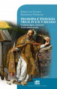 Copertina di 'Filosofia e teologia tra il IV e il V secolo. Contesto, figure e momenti di una sintesi epocale'