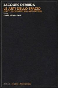 Copertina di 'Le arti dello spazio. Scritti e interventi sull'architettura'
