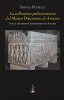 La collezione paleocristiana del Museo diocesano di Ancona. Tracce del primo cristianesimo ad Ancona - Petrelli Simona