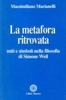 La metafora ritrovata. Miti e simboli nella filosofia di Simone Weil - Marianelli Massimiliano