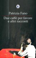 Due caffè per favore e altri racconti - Fano Patrizia