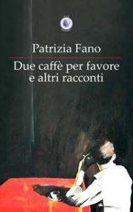 Copertina di 'Due caffè per favore e altri racconti'