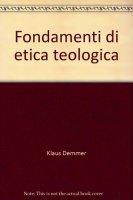Fondamenti di etica teologica - Demmer Klaus