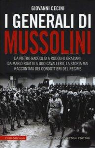 Copertina di 'I generali di Mussolini. Da Pietro Badoglio a Rodolfo Graziani, da Mario Roatta a Ugo Cavallero: la storia mai raccontata dei condottieri del regime'