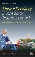 Dottor Kernberg, a cosa serve la psicoterapia? Riflessioni e ricordi di un grande clinico - Manfred Lütz