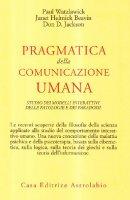 Pragmatica della comunicazione umana. Studio dei modelli interattivi, delle patologie e dei paradossi - Watzlawick Paul, Beavin J. H., Jackson D. D.